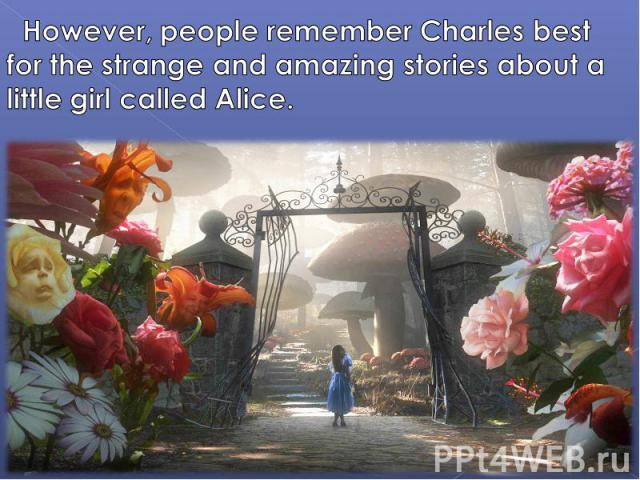 However, people remember Charles best for the strange and amazing stories about a little girl called Alice.