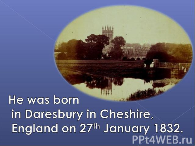 He was born in Daresbury in Cheshire, England on 27th January 1832.