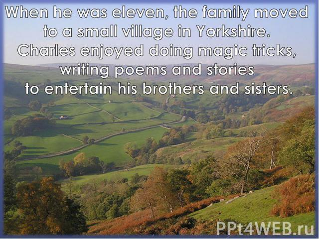When he was eleven, the family moved to a small village in Yorkshire. Charles enjoyed doing magic tricks, writing poems and stories to entertain his brothers and sisters.