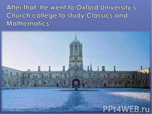After that, he went to Oxford University's Church college to study Classics and Mathematics.