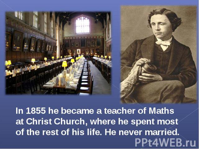 In 1855 he became a teacher of Maths at Christ Church, where he spent most of the rest of his life. He never married.