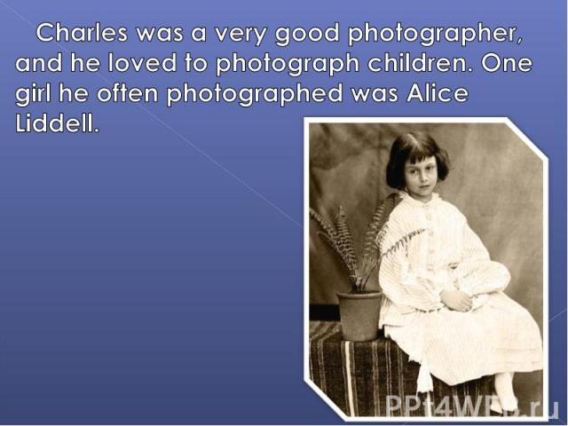 Charles was a very good photographer, and he loved to photograph children. One girl he often photographed was Alice Liddell.