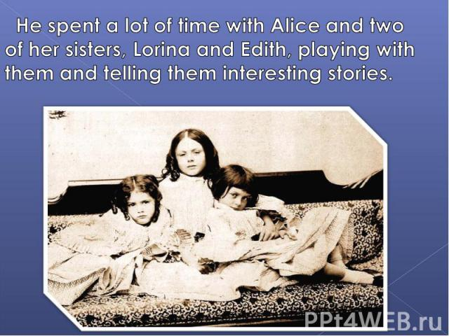 He spent a lot of time with Alice and two of her sisters, Lorina and Edith, playing with them and telling them interesting stories.