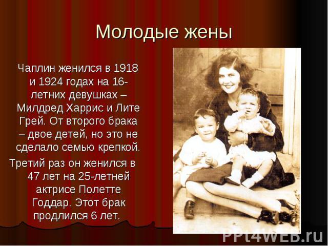 Молодые жены Чаплин женился в 1918 и 1924 годах на 16-летних девушках – Милдред Харрис и Лите Грей. От второго брака – двое детей, но это не сделало семью крепкой. Третий раз он женился в 47 лет на 25-летней актрисе Полетте Годдар. Этот брак продлил…