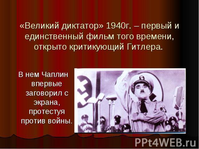 «Великий диктатор» 1940г. – первый и единственный фильм того времени, открыто критикующий Гитлера. В нем Чаплин впервые заговорил с экрана, протестуя против войны.