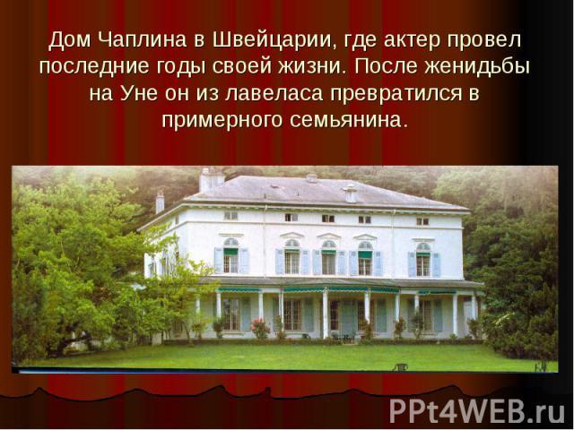 Дом Чаплина в Швейцарии, где актер провел последние годы своей жизни. После женидьбы на Уне он из лавеласа превратился в примерного семьянина.