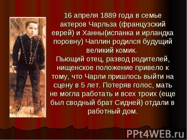 16 апреля 1889 года в семье актеров Чарльза (французский еврей) и Ханны(испанка и ирландка поровну) Чаплин родился будущий великий комик. Пьющий отец, развод родителей, нищенское положение привело к тому, что Чарли пришлось выйти на сцену в 5 лет. П…
