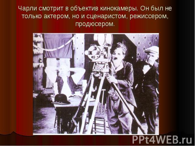 Чарли смотрит в объектив кинокамеры. Он был не только актером, но и сценаристом, режиссером, продюсером.