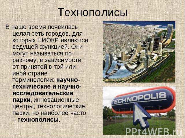Технополисы В наше время появилась целая сеть городов, для которых НИОКР являются ведущей функцией. Они могут называться по-разному, в зависимости от принятой в той или иной стране терминологии: научно-технические и научно-исследовательские парки, и…