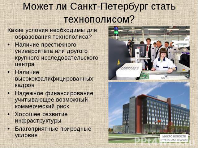Может ли Санкт-Петербург стать технополисом? Какие условия необходимы для образования технополиса? Наличие престижного университета или другого крупного исследовательского центра Наличие высококвалифицированных кадров Надежное финансирование, учитыв…