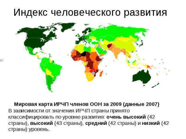 Индекс человеческого развития В зависимости от значения ИРЧП страны принято классифицировать по уровню развития: очень высокий (42 страны), высокий (43 страны), средний (42 страны) и низкий (42 страны) уровень.