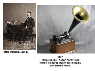 1877 Томас Эдисон подал патентную заявку на изобретение фонографа для записи зву