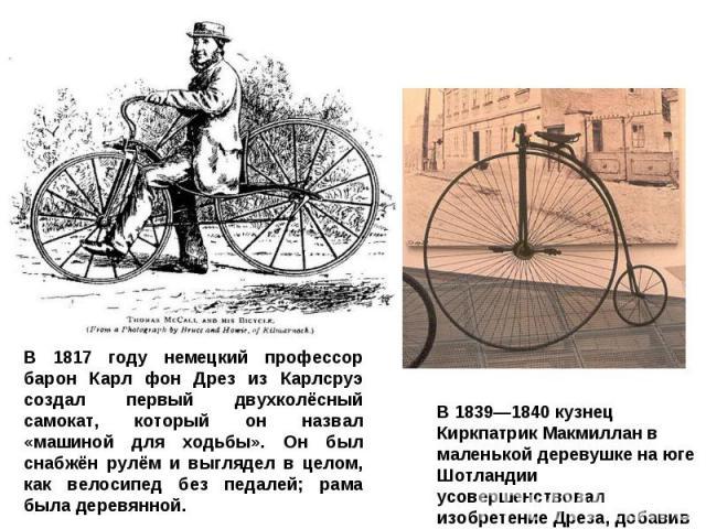 В 1817 году немецкий профессор барон Карл фон Дрез из Карлсруэ создал первый двухколёсный самокат, который он назвал «машиной для ходьбы». Он был снабжён рулём и выглядел в целом, как велосипед без педалей; рама была деревянной. В 1839—1840 кузнец К…
