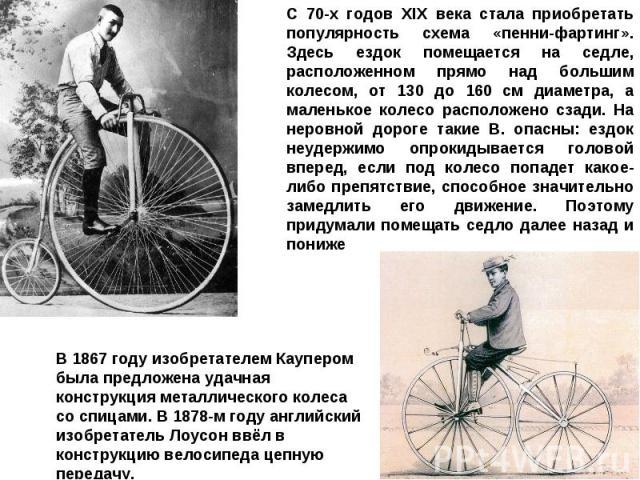 С 70-х годов XIX века стала приобретать популярность схема «пенни-фартинг». Здесь ездок помещается на седле, расположенном прямо над большим колесом, от 130 до 160 см диаметра, а маленькое колесо расположено сзади. На неровной дороге такие В. опасны…
