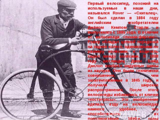 Первый велосипед, похожий на используемые в наши дни, назывался Rover — «Скиталец». Он был сделан в 1884 году английским изобретателем Джоном Кемпом Старли и выпускался с 1885 года. В отличие от велосипеда «пенни-фартинг», Ровер обладал цепной перед…