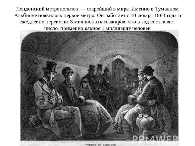 Лондонский метрополитен — старейший в мире. Именно в Туманном Альбионе появилось первое метро. Он работает с 10 января 1863 года и ежедневно перевозит 3 миллиона пассажиров, что в год составляет число, примерно равное 1 миллиарду человек