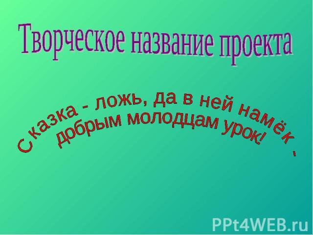 Творческое название проекта Сказка - ложь, да в ней намёк - добрым молодцам урок!