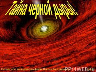 Тайна черной дыры! Составитель: преподаватель физики Плисюк Анна Ивановна 11 кла
