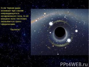 Если Черная дыра возникает при сжатии невращающегося незаряженного тела, то её в