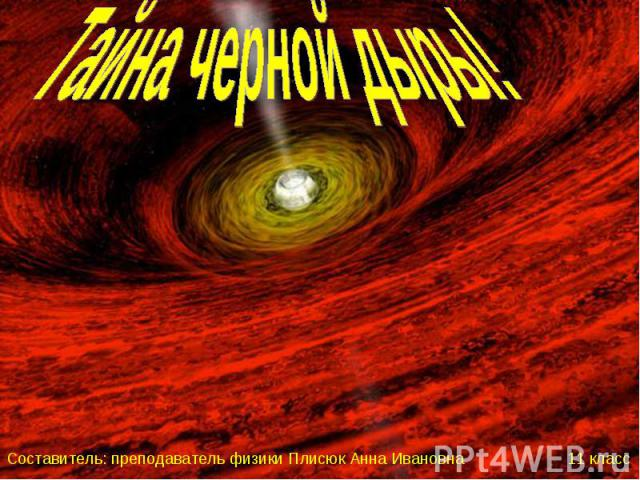 Тайна черной дыры! Составитель: преподаватель физики Плисюк Анна Ивановна 11 класс