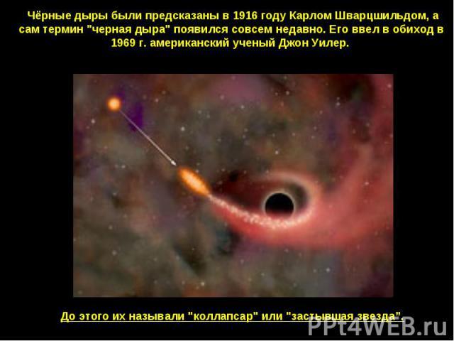 Чёрные дыры были предсказаны в 1916 году Карлом Шварцшильдом, а сам термин