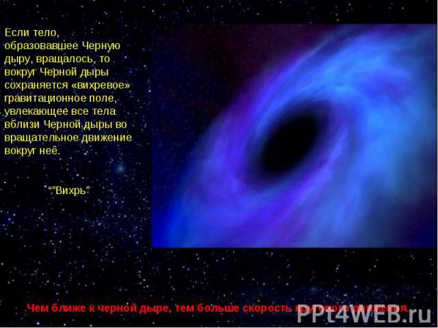 """Если тело, образовавшее Черную дыру, вращалось, то вокруг Черной дыры сохраняется «вихревое» гравитационное поле, увлекающее все тела вблизи Черной дыры во вращательное движение вокруг неё. """"""""Вихрь""""Чем ближе к черной дыре, тем больше скорость кругов…"""