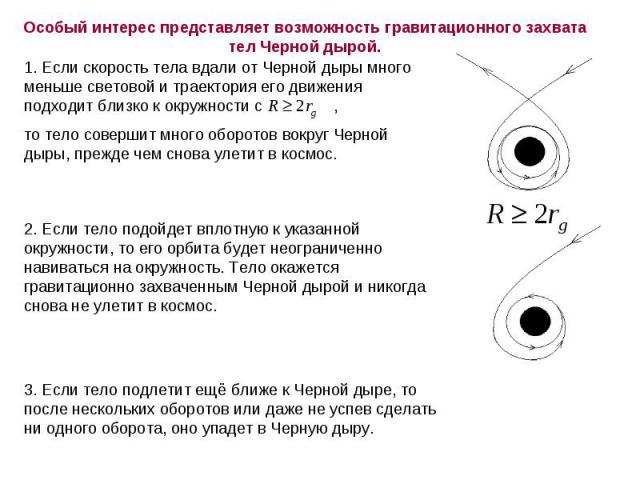 Особый интерес представляет возможность гравитационного захвата тел Черной дырой. 1. Если скорость тела вдали от Черной дыры много меньше световой и траектория его движения подходит близко к окружности с , то тело совершит много оборотов вокруг Черн…