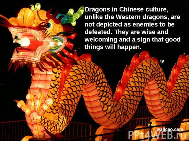 Dragons in Chinese culture, unlike the Western dragons, are not depicted as enemies to be defeated. They are wise and welcoming and a sign that good things will happen.
