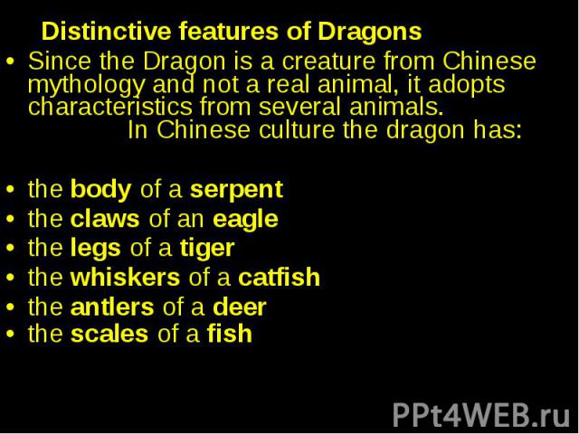 Distinctive features of Dragons Since the Dragon is a creature from Chinese mythology and not a real animal, it adopts characteristics from several animals. In Chinese culture the dragon has: the body of a serpent the claws of an eagle the legs of a…