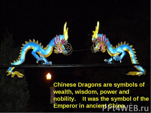 Chinese Dragons are symbols of wealth, wisdom, power and nobility. It was the symbol of the Emperor in ancient China.