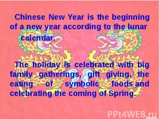 Chinese New Year is the beginning of a new year according to the lunar calendar.
