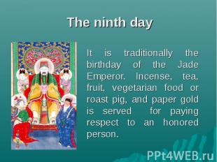 The ninth day It is traditionally the birthday of the Jade Emperor. Incense, tea
