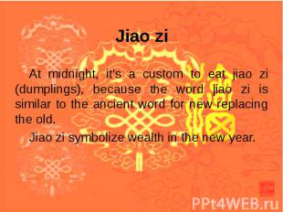 Jiao zi At midnight, it's a custom to eat jiao zi (dumplings), because the word