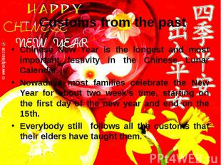 Customs from the past Chinese New Year is the longest and most important festivi
