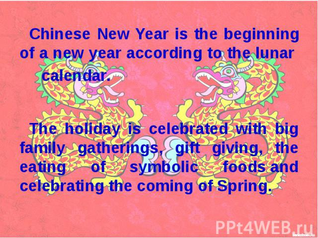 Chinese New Year is the beginning of a new year according to the lunar calendar. The holiday is celebrated with big family gatherings, gift giving, the eating of symbolic foods and celebrating the coming of Spring.