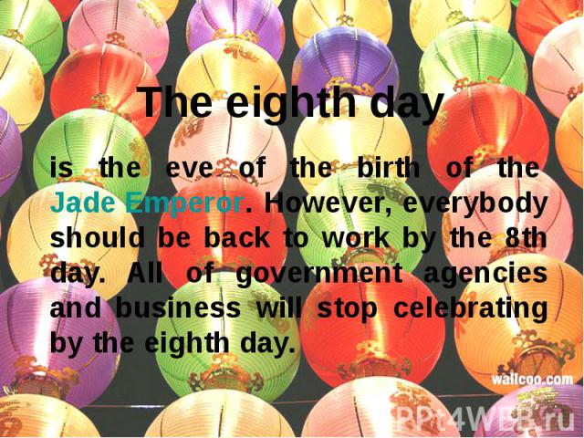 The eighth day is the eve of the birth of the Jade Emperor. However, everybody should be back to work by the 8th day. All of government agencies and business will stop celebrating by the eighth day.