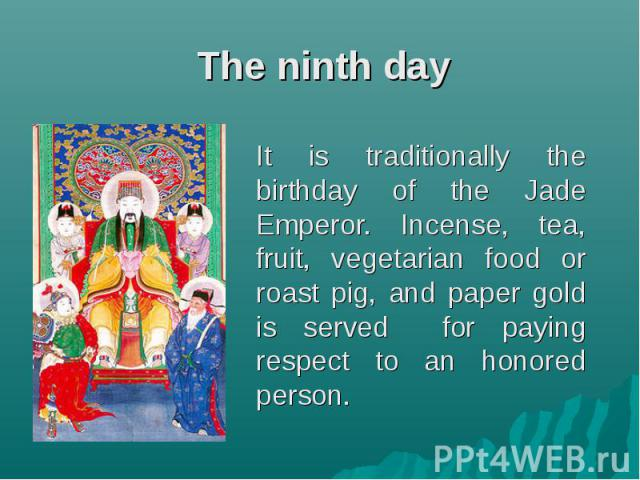 The ninth day It is traditionally the birthday of the Jade Emperor. Incense, tea, fruit, vegetarian food or roast pig, and paper gold is served for paying respect to an honored person.
