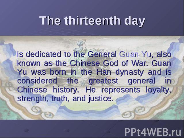 The thirteenth day is dedicated to the General Guan Yu, also known as the Chinese God of War. Guan Yu was born in the Han dynasty and is considered the greatest general in Chinese history. He represents loyalty, strength, truth, and justice.