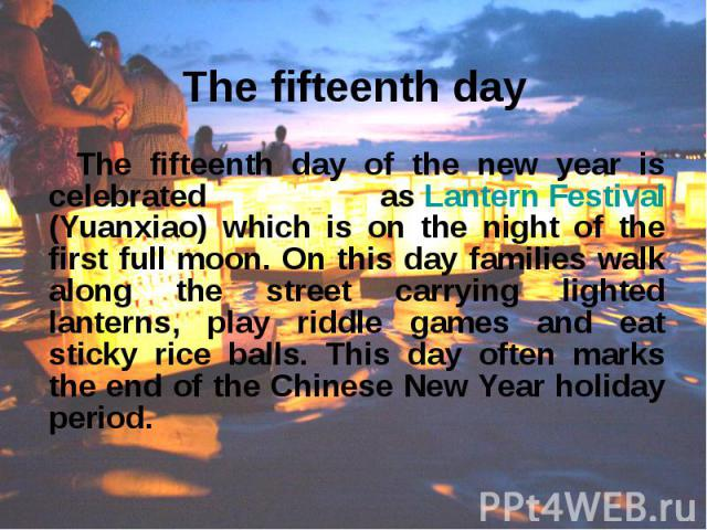 The fifteenth day The fifteenth day of the new year is celebrated as Lantern Festival (Yuanxiao) which is on the night of the first full moon. On this day families walk along the street carrying lighted lanterns, play riddle games and eat sticky ric…