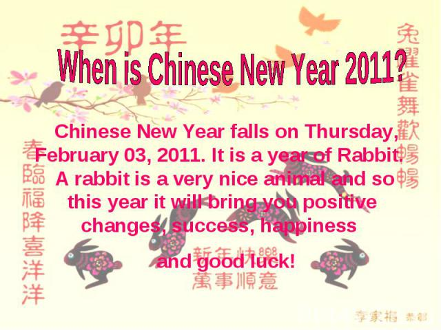 When is Chinese New Year 2011? Chinese New Year falls on Thursday, February 03, 2011. It is a year of Rabbit. A rabbit is a very nice animal and so this year it will bring you positive changes, success, happiness and good luck!