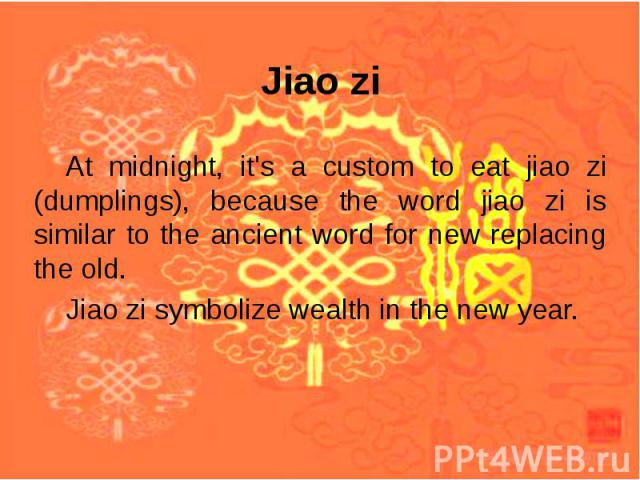 Jiao zi At midnight, it's a custom to eat jiao zi (dumplings), because the word jiao zi is similar to the ancient word for new replacing the old. Jiao zi symbolize wealth in the new year.