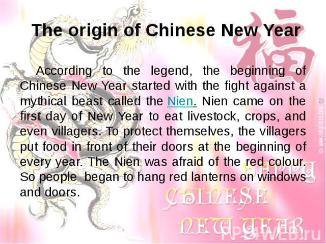 The origin of Chinese New Year According to the legend, the beginning of Chinese New Year started with the fight against a mythical beast called the Nien. Nien came on the first day of New Year to eat livestock, crops, and even villagers. To protect…