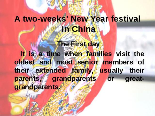 A two-weeks' New Year festival in China The First day It is a time when families visit the oldest and most senior members of their extended family, usually their parents, grandparents or great-grandparents.