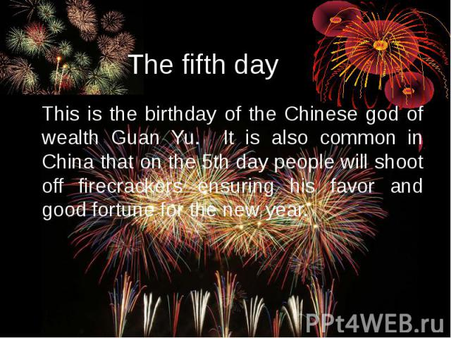 The fifth day This is the birthday of the Chinese god of wealth Guan Yu. It is also common in China that on the 5th day people will shoot off firecrackers ensuring his favor and good fortune for the new year.