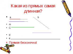 Какая из прямых самая длинная? a b m C d e Прямая бесконечна!