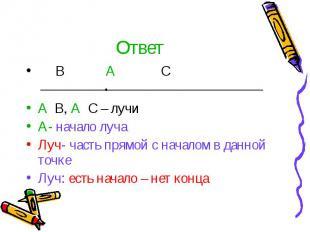 Ответ В А С А В, А С – лучи А- начало луча Луч- часть прямой с началом в данной