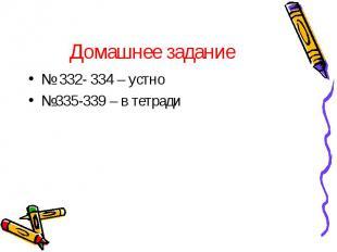 Домашнее задание № 332- 334 – устно №335-339 – в тетради