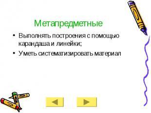 Метапредметные Выполнять построения с помощью карандаша и линейки; Уметь система