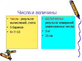 Числа и величины Числа - результат вычислений, счета 5 баранов 6+7=13 ВЕЛИЧИНЫ-
