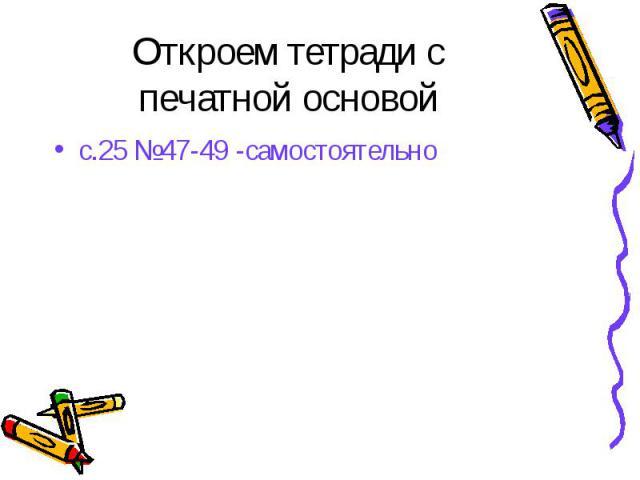 Откроем тетради с печатной основой с.25 №47-49 -самостоятельно